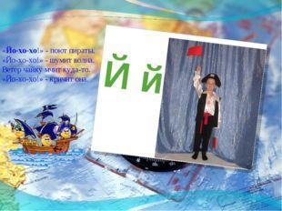 Й й «Йо-хо-хо!» - поют пираты. «Йо-хо-хо!» - шумит волна. Ветер чайку мчит ку