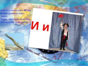 И и Как-то колючая рыба-ИГЛА В море дырявую лодку нашла, Дырку заштопала ей н