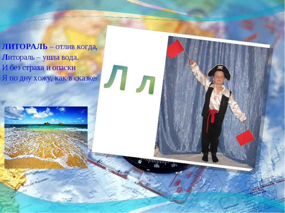 ЛИТОРАЛЬ – отлив когда, Литораль – ушла вода. И без страха и опаски Я по дну...
