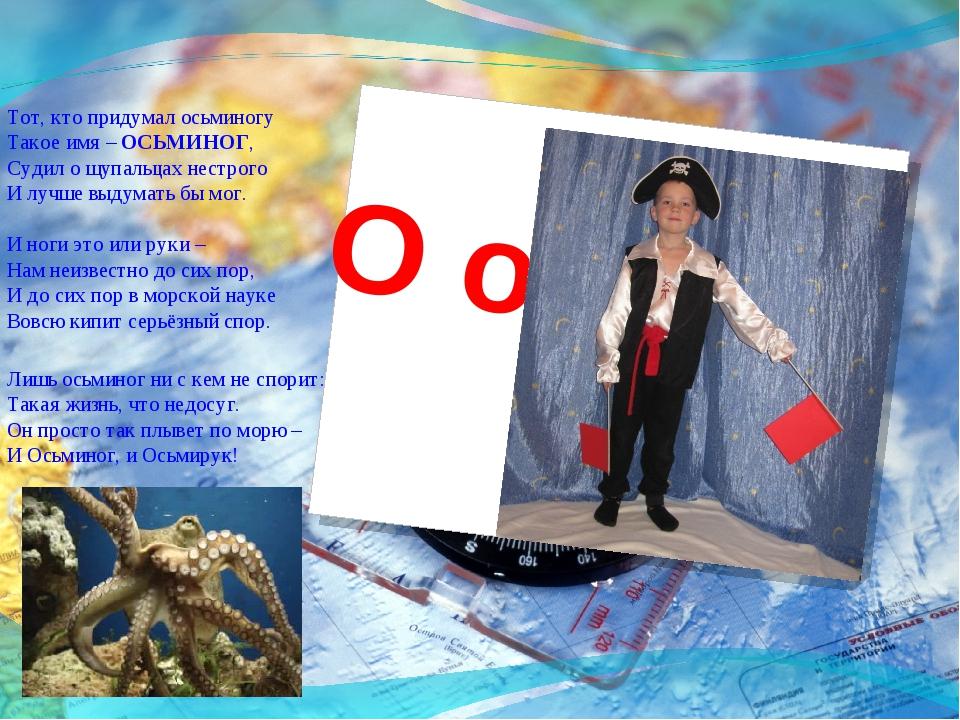 О о Тот, кто придумал осьминогу Такое имя – ОСЬМИНОГ, Судил о щупальцах нес...