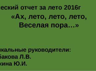 «Ах, лето, лето, лето, Веселая пора…» Музыкальные руководители: Щербакова Л.В