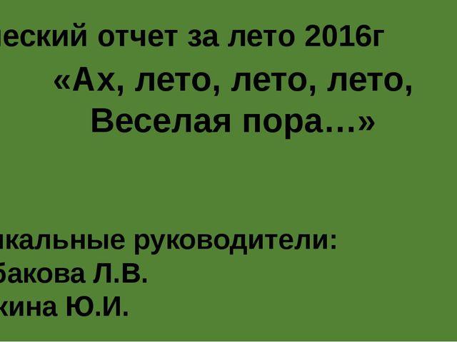 «Ах, лето, лето, лето, Веселая пора…» Музыкальные руководители: Щербакова Л.В...