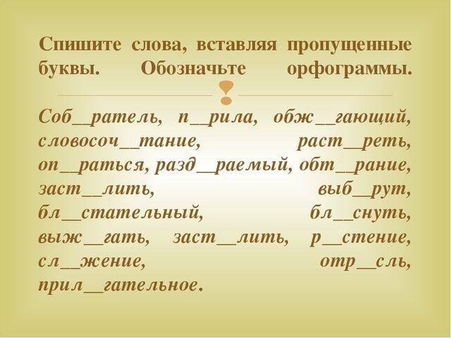 Спишите слова, вставляя пропущенные буквы. Обозначьте орфограммы. Соб__ратель...