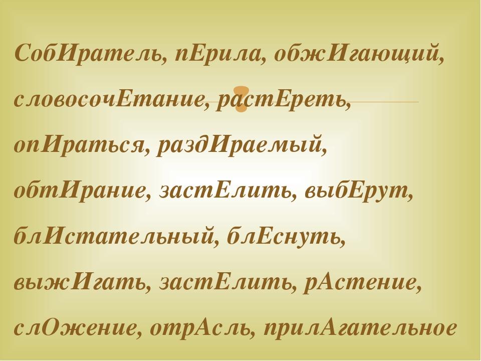 СобИратель, пЕрила, обжИгающий, словосочЕтание, растЕреть, опИраться, раздИра...