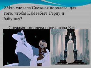 2.Что сделала Снежная королева, для того, чтобы Кай забыл Герду и бабушку? Сн