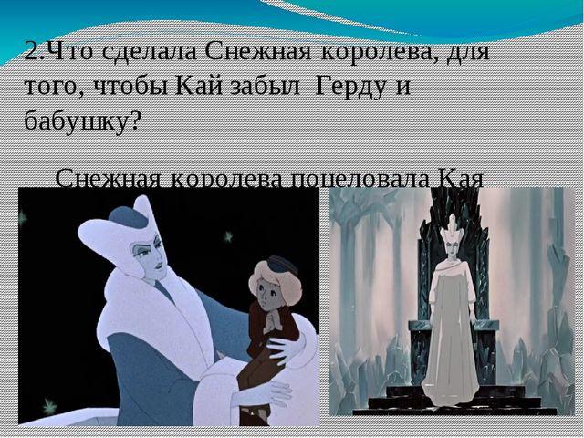 2.Что сделала Снежная королева, для того, чтобы Кай забыл Герду и бабушку? Сн...