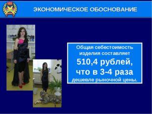 Общая себестоимость изделия составляет 510,4 рублей, что в 3-4 раза дешевле р