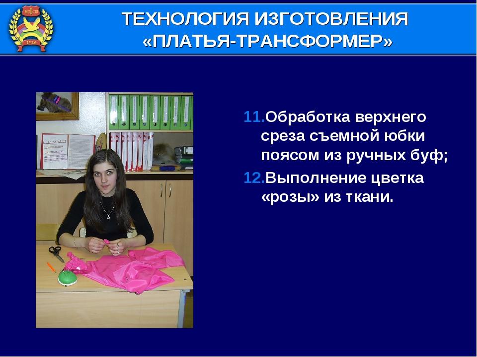11.Обработка верхнего среза съемной юбки поясом из ручных буф; 12.Выполнение...