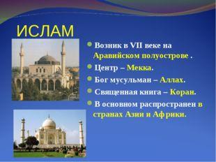 ИСЛАМ Возник в VII веке на Аравийском полуострове . Центр – Мекка. Бог мусуль