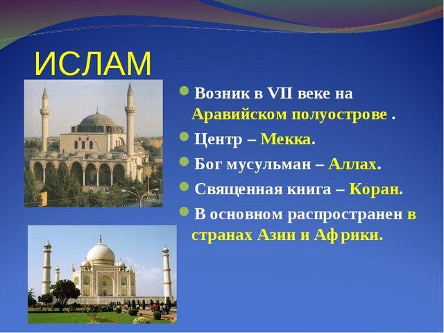 ИСЛАМ Возник в VII веке на Аравийском полуострове . Центр – Мекка. Бог мусуль...