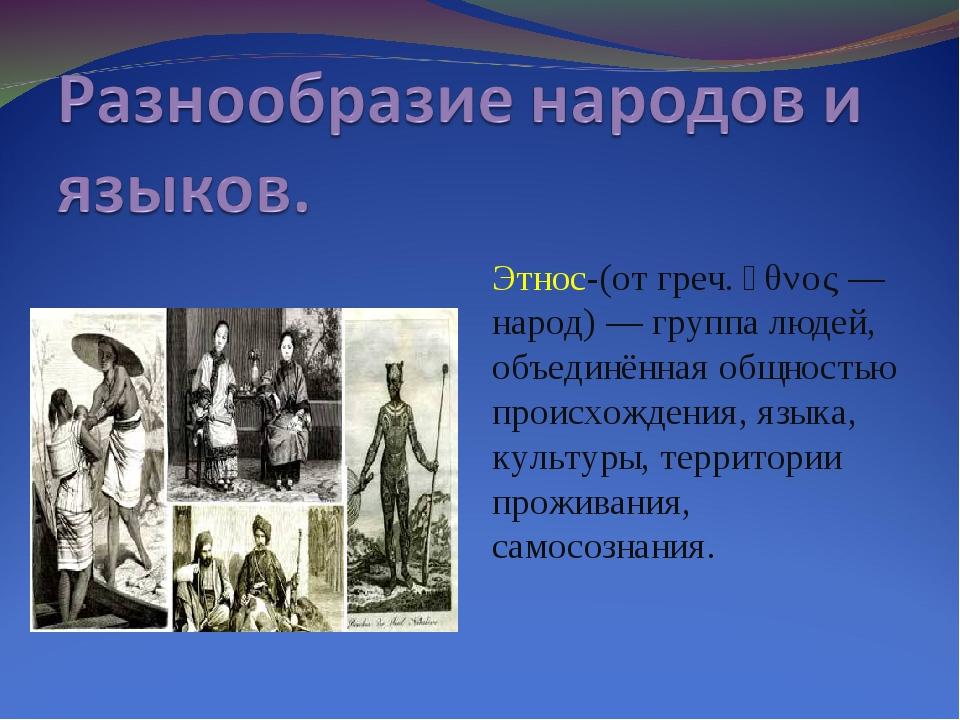 Этнос-(от греч. ἔθνος — народ) — группа людей, объединённая общностью происхо...