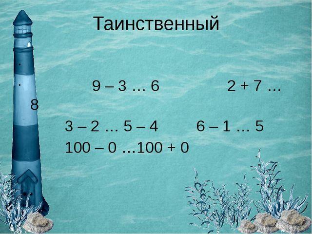 Таинственный 9 – 3 … 6 2 + 7 … 8 3 – 2 … 5 – 4 6 – 1 … 5 100 – 0 …1...