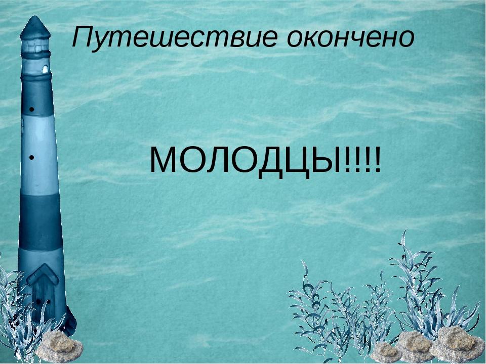 Путешествие окончено МОЛОДЦЫ!!!!
