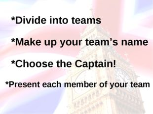 *Divide into teams *Make up your team's name *Choose the Captain! *Present ea
