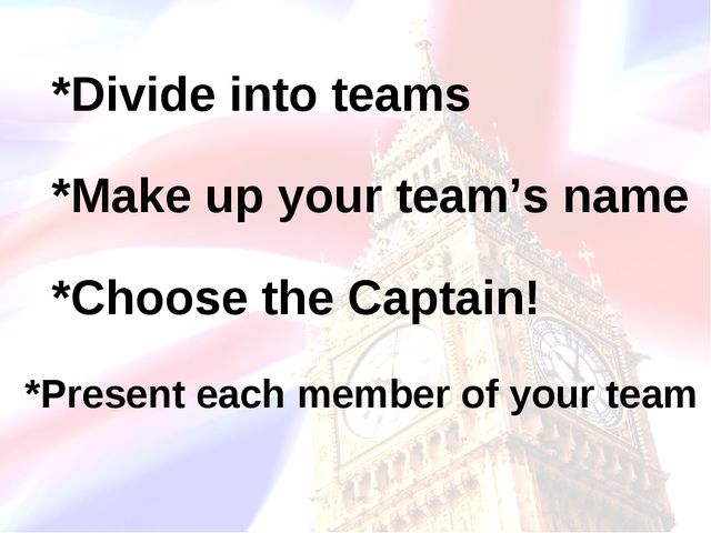 *Divide into teams *Make up your team's name *Choose the Captain! *Present ea...