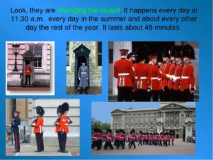 Look, they are changing the Guard. It happens every day at 11.30 a.m. every d