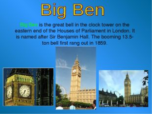 Big Ben is the great bell in the clock tower on the eastern end of the House