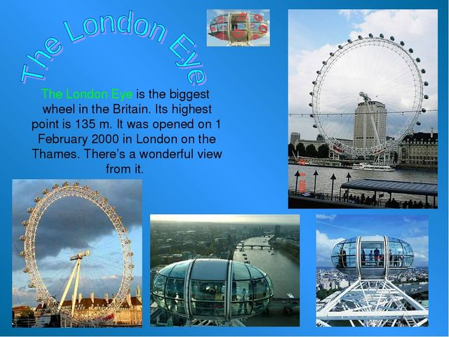 The London Eye is the biggest wheel in the Britain. Its highest point is 135...