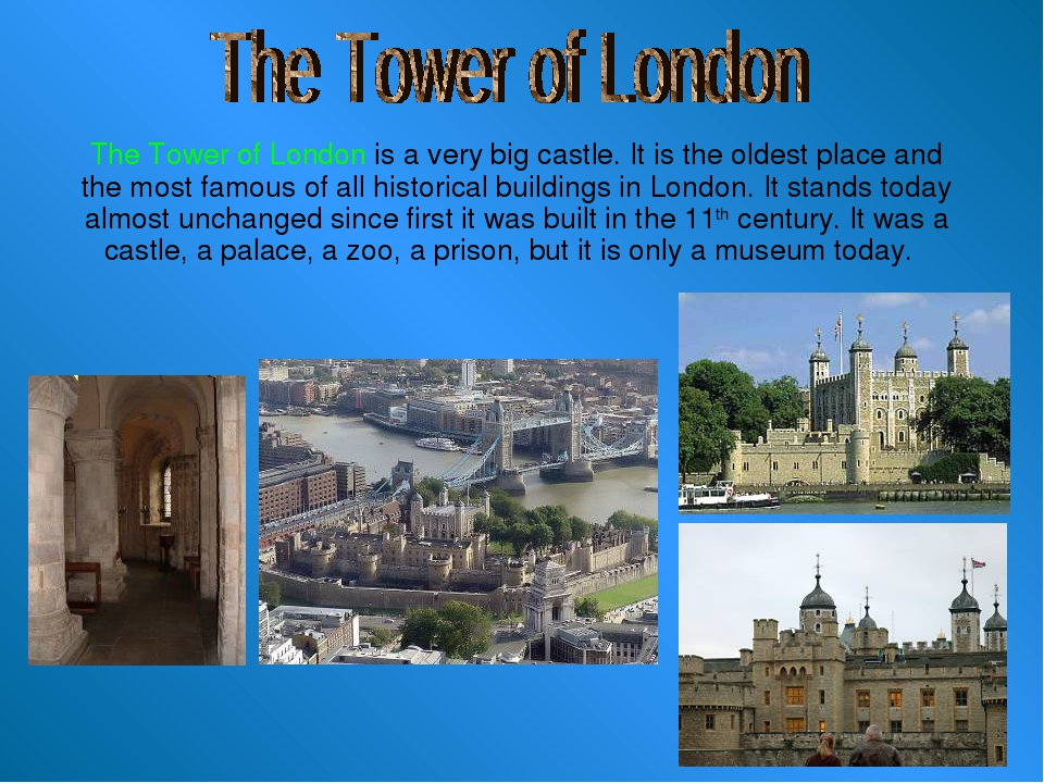 The Tower of London is a very big castle. It is the oldest place and the mos...