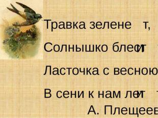 Травка зелене т, Солнышко блест т, Ласточка с весною В сени к нам лет т.