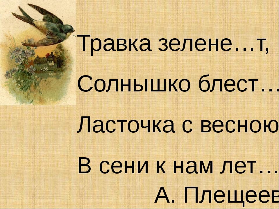 Травка зелене…т, Солнышко блест…т, Ласточка с весною В сени к нам лет…т....