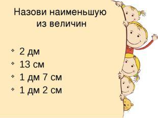 Назови наименьшую из величин 2 дм 13 см 1 дм 7 см 1 дм 2 см