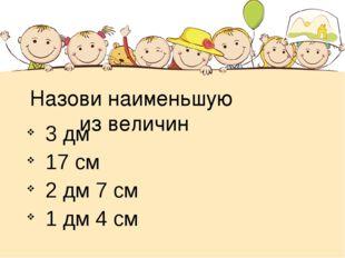 Назови наименьшую из величин 3 дм 17 см 2 дм 7 см 1 дм 4 см