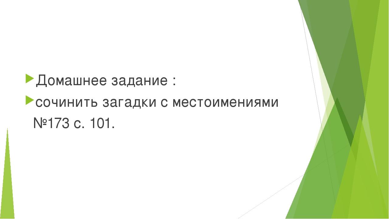 Домашнее задание : сочинить загадки с местоимениями №173 с. 101.