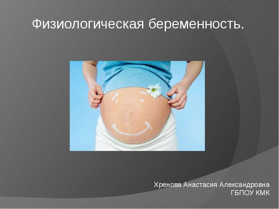 Физиологическая беременность. Хренова Анастасия Александровна ГБПОУ КМК