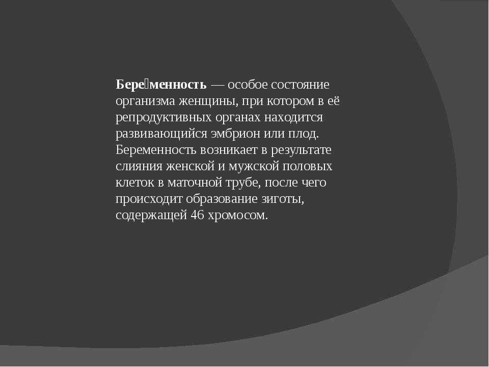 Бере́менность— особое состояние организма женщины, при котором в её репродук...