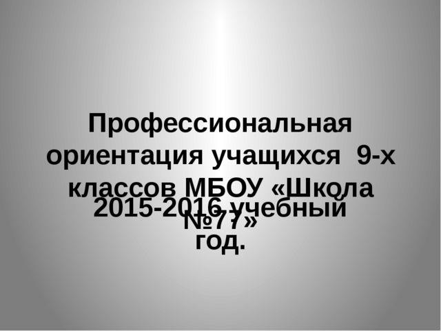 Профессиональная ориентация учащихся 9-х классов МБОУ «Школа №77» 2015-2016 у...