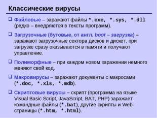 Классические вирусы Файловые – заражают файлы *.exe, *.sys, *.dll (редко – вн