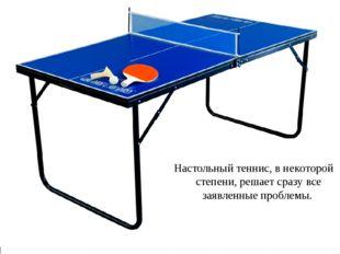 Настольный теннис, в некоторой степени, решает сразу все заявленные проблемы.