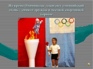 На время Олимпиады зажигают олимпийский огонь – символ дружбы и честной спорт