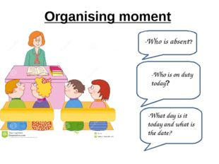 Organising moment -Who is absent? -What day is it today and what is the date?