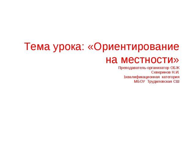 Тема урока: «Ориентирование на местности» Преподаватель-организатор ОБЖ Север...