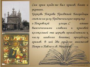 Сам храм когда-то был красив, богат и украшен. Церковь Покрова Пресвятой Бого