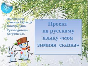 Проект  по русскому языку «моя  зимняя  сказка» Выполнила: ученица 3 класса