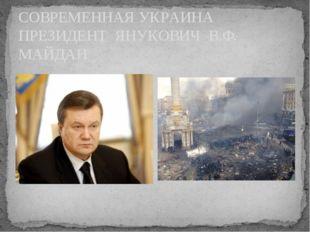 СОВРЕМЕННАЯ УКРАИНА ПРЕЗИДЕНТ ЯНУКОВИЧ В.Ф. МАЙДАН