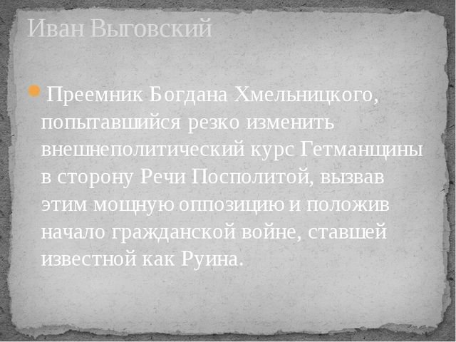 Иван Выговский ПреемникБогдана Хмельницкого, попытавшийся резко изменить вне...