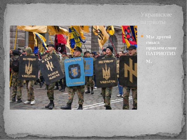Мы другой смысл придаем слову ПАТРИОТИЗМ. Украинские патриоты