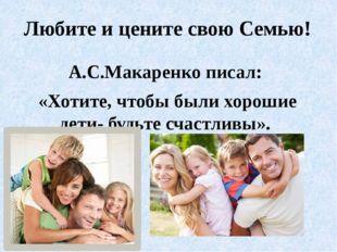 Любите и цените свою Семью! А.С.Макаренко писал: «Хотите, чтобы были хорошие