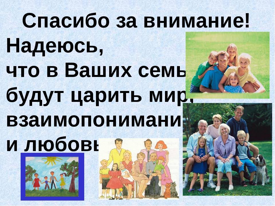 Спасибо за внимание! Надеюсь, что в Ваших семьях будут царить мир, взаимопони...