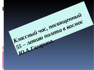 Классный час, посвященный 55 – летию полета в космос Ю.А.Гагарина.