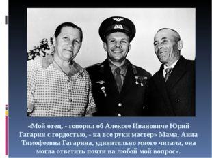 «Мой отец, - говорил об Алексее Ивановиче Юрий Гагарин с гордостью, - на все