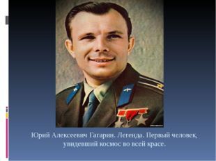 Юрий Алексеевич Гагарин. Легенда. Первый человек, увидевший космос во всей кр