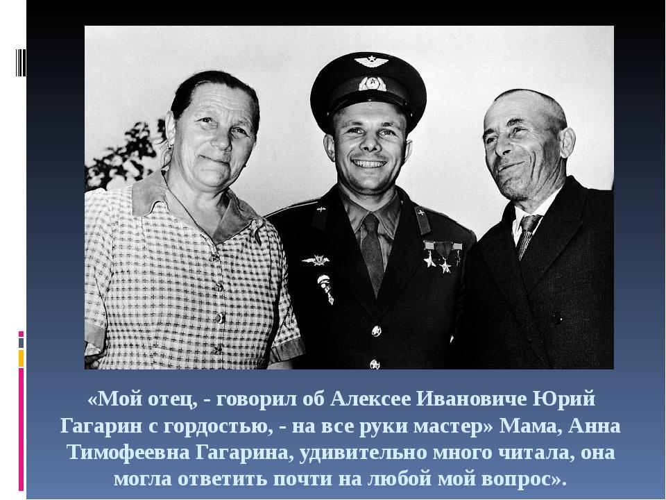 «Мой отец, - говорил об Алексее Ивановиче Юрий Гагарин с гордостью, - на все...