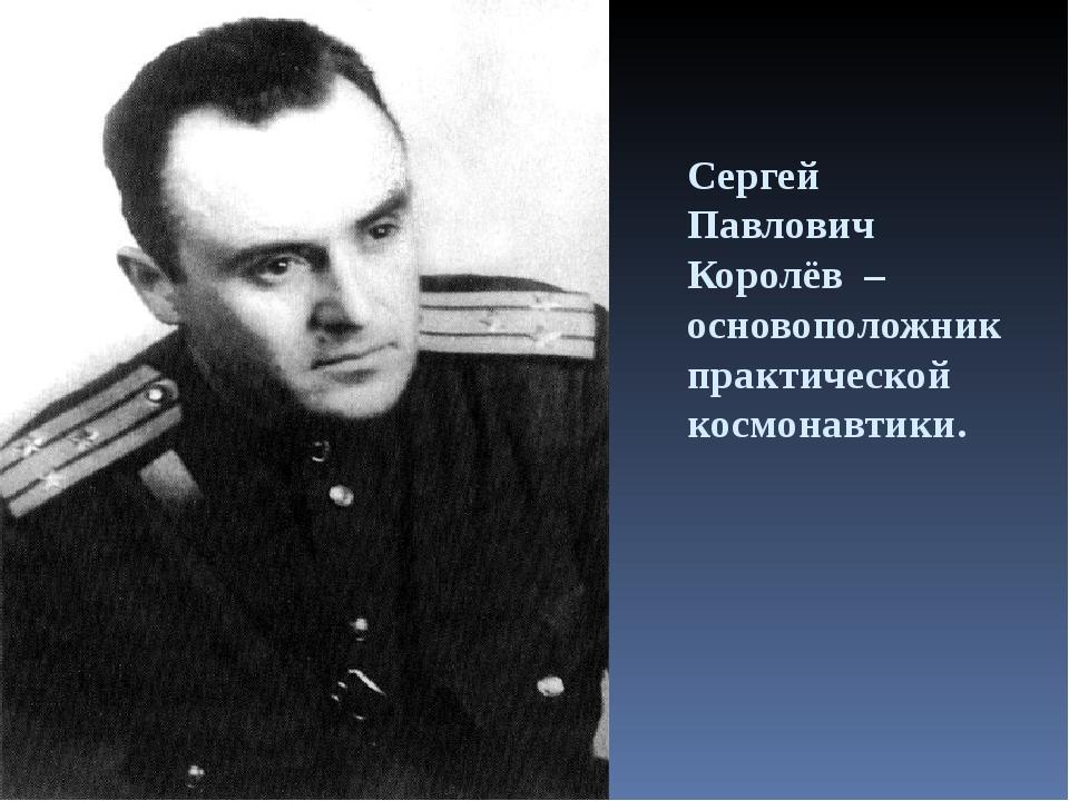 Сергей Павлович Королёв – основоположник практической космонавтики.