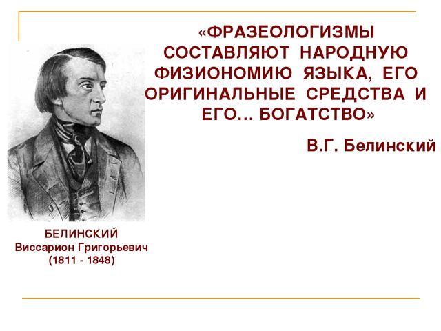 БЕЛИНСКИЙ Виссарион Григорьевич (1811 - 1848) «ФРАЗЕОЛОГИЗМЫ СОСТАВЛЯЮТ НАРОД...