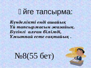 Үйге тапсырма: №8(55 бет) Күнделікті енді ашайық Үй тапсырмасын жазайық. Бүгі